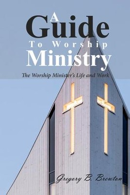 A Guide to Worship Ministry: The Worship Minister's Life and Work  -     By: Gregory B. Brewton