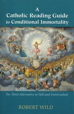A Catholic Reading Guide to Conditional Immortality: The Third Alternative to Hell and Universalism  -     By: Robert Wild
