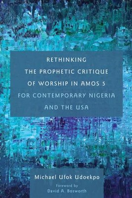 Rethinking the Prophetic Critique of Worship in Amos 5 for Contemporary Nigeria and the USA  -     By: Michael Ufok Udoekpo