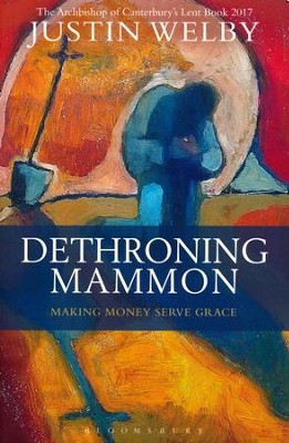 Dethroning Mammon: Making Money Serve Grace - The Archbishop of Canterbury's Lent Book 2017  -     By: Justin Welby