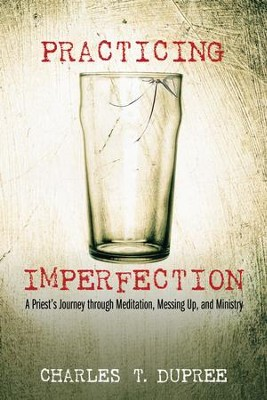 Practicing Imperfection: A Priest's Journey through Meditation, Messing Up, and Ministry  -     By: Charles T. Dupree