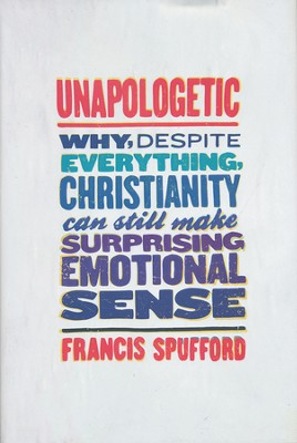 Unapologetic: Why, Despite Everything, Christianity Can Still Make Surprising Emotional Sense  -     By: Francis Spufford