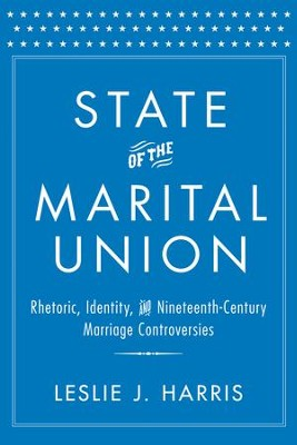 State of the Marital Union: Rhetoric, Identity, and Nineteenth-Century Marriage Controversies  -     By: Leslie J. Harris