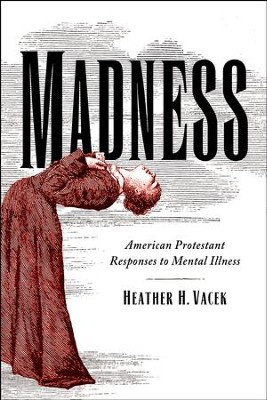 Madness: American Protestant Responses to Mental Illness  -     By: Heather H. Vacek