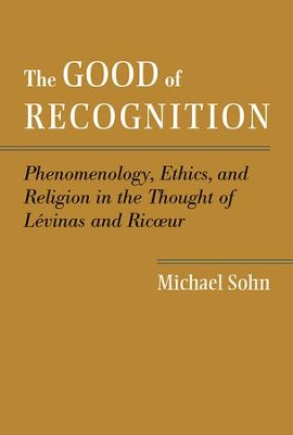 The Good of Recognition: Phenomenology, Ethics, and Religion in the Thought of Levinas and Ricoeur  -     By: Michael Sohn
