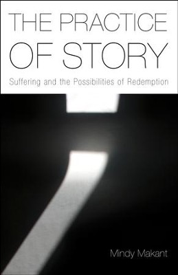 The Practice of Story: Suffering and the Possibilities of Redemption  -     By: Mindy Makant