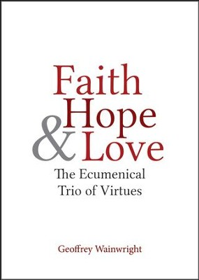 Faith, Hope, and Love: The Ecumenical Trio of Virtues  -     By: Geoffrey Wainwright