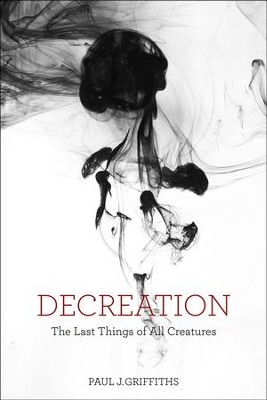 Decreation: The Last Things of All Creatures  -     By: Paul J. Griffiths