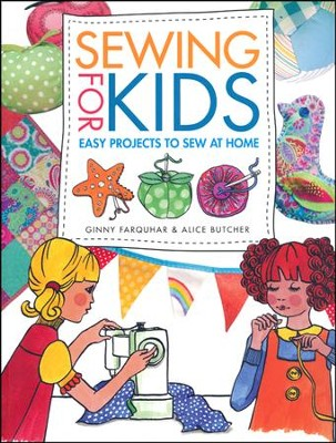 Sewing for Kids: Easy Projects to Sew at Home  -     By: Alice Butcher, Ginny Farquhar