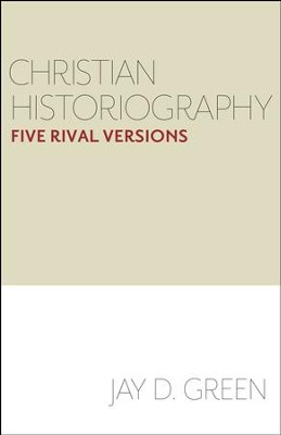 Christian Historiography: Five Rival Versions  -     By: Jay D. Green