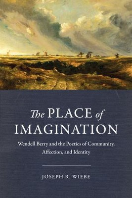 The Place of Imagination: Wendell Berry and the Poetics of Community, Affection, and Identity  -     By: Joseph R. Wiebe