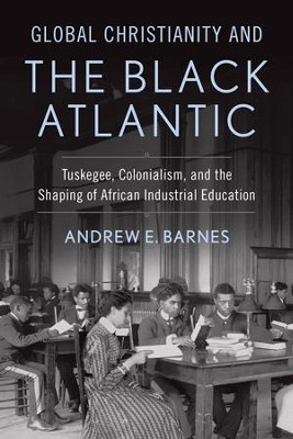 Global Christianity and the Black Atlantic: Tuskegee, Colonialism, and the Shaping of African Industrial Education  -     By: Andrew E. Barnes