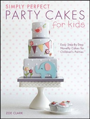 Simply Perfect Party Cakes for Kids: Easy Step-by-Step Novelty Cakes for Children's Parties  -     By: Zoe Clark
