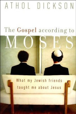 The Gospel According to Moses: What My Jewish Friends Taught Me about Jesus  -     By: Athol Dickson