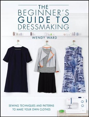 The Beginner's Guide to Dressmaking  -     By: Wendy Ward