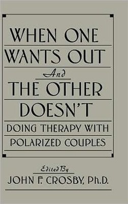 When One Wants Out & the Other Doesn't: Doing Therapy with Polarized Couples  -     By: John F. Crosby