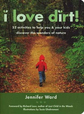 I Love Dirt! 52 Activities to Help You & Your Kids Discover the Wonders of Nature  -     By: Jennifer Ward