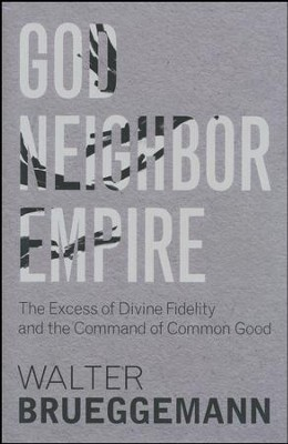 God, Neighbor, Empire: The Excess of Divine Fidelity and the Command of Common Good  -     By: Walter Brueggemann, Tim A. Dearborn