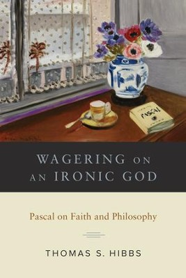 Wagering on an Ironic God: Pascal on Faith and Philosophy  -     By: Thomas S. Hibbs