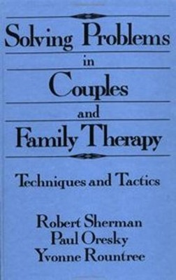 Solving Problems in Couples and Family Therapy:  Techniques and Tactics  -     By: Robert Sherman, Paul Oresky, Yvonne Rountree