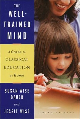 The Well-Trained Mind: A Guide to Classical Education at Home, Revised and Updated Third Edition  -     By: Susan Wise Bauer, Jessie Wise