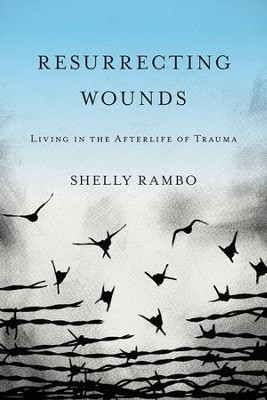 Resurrecting Wounds: Living in the Afterlife of Trauma  -     By: Shelly Rambo