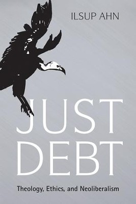 Just Debt: Theology, Ethics, and Neoliberalism  -     By: Ilsup Ahn