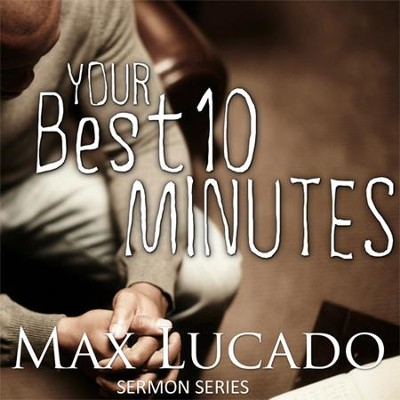 Your Best Ten Minutes - Sermon Series by Max Lucado   -     By: Max Lucado