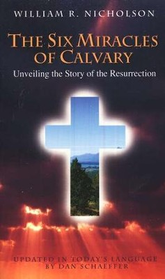 The Six Miracles of Calvary: Unveiling the Story of Easter  -     Edited By: Dan Schaeffer     By: William R. Nicholson