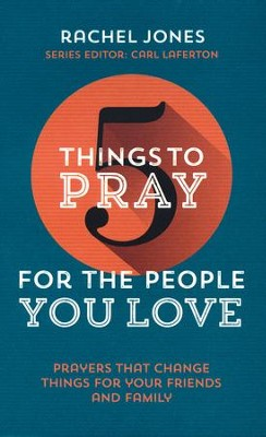 5 Things to Pray for the People you Love  -     By: Rachel Jones