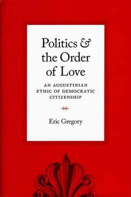 Politics and the Order of Love: An Augustinian Ethic of Democratic Citizenship  -     By: Eric Gregory