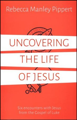 Uncovering the Life of Jesus  -     By: Rebecca Manley Pippert