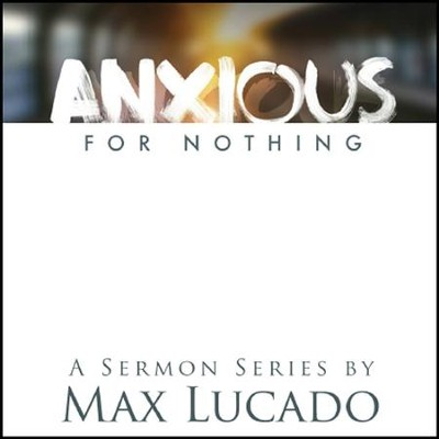 Anxious for Nothing - Sermon Series by Max Lucado  -     By: Max Lucado
