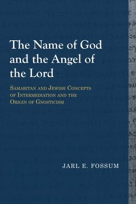 The Name of God and the Angel of the Lord: Samaritan and Jewish Concepts of Intermediation and the Origin of Gnosticism  -     By: Jarl E. Fossum