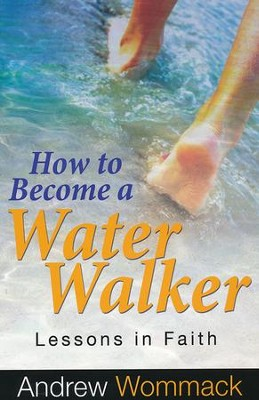 How to Become a Water Walker: Lessons In Faith   -     By: Andrew Wommack