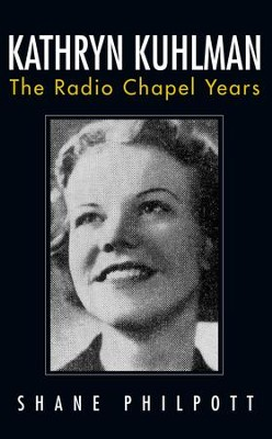 Kathryn Kuhlman: The Radio Chapel Years  -     By: Shane Philpott