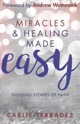 Miracles & Healing Made Easy: Inspiring Stories of Faith  -     By: Carlie Terradez