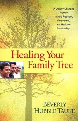 Healing Your Family Tree: A Destiny-Changing Journey Toward Freedom, Forgiveness, and Healthier Relationships  -     By: Beverly Hubble Tauke