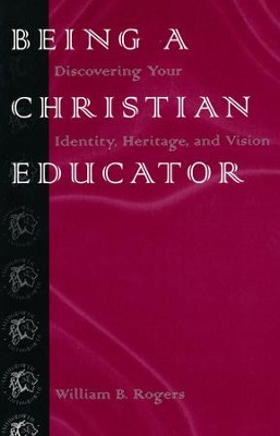 Being a Christian Educator: Discovering Your Identity,  Heritage, & Vision  -     By: William Rogers