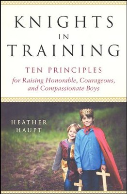 Knights in Training: Ten Principles for Raising Honorable, Courageous, and Compassionate Boys  -     By: Heather Haupt