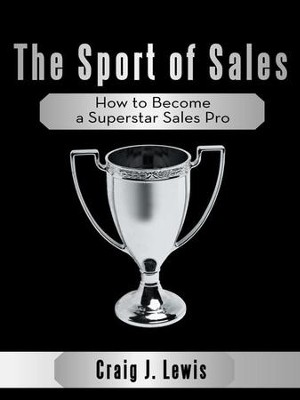 The Sport of Sales: How to Become a Superstar Sales Pro - eBook  -     By: Craig Lewis