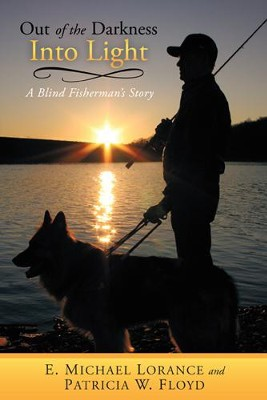 Out of the Darkness Into Light: A Blind Fisherman's Story - eBook  -     By: E. Michael Lorance, Patricia Floyd