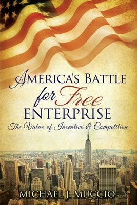America's Battle for Free Enterprise: The Value of Incentive & Competition  -     By: Michael J. Muccio