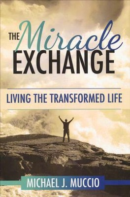 The Miracle Exchange: Living the Transformed Life  -     By: Michael J. Muccio