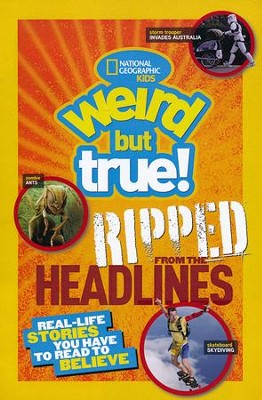 National Geographic Kids Weird but True!: Ripped from the Headlines: Real-life Stories You Have to Read to Believe  -     By: National Geographic Kids