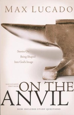 On the Anvil: Stories On Being Shaped Into God's Image-Max Lucado's First Book, now includes Study Questions  -     By: Max Lucado