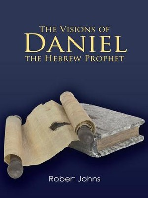 The Visions of Daniel the Hebrew Prophet - eBook  -     By: Robert Johns