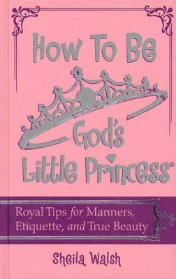 How to Be God's Little Princess: Royal Tips of Manners  and Etiquette for Girls  -     By: Sheila Walsh
