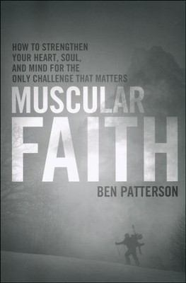Muscular Faith: How to Strengthen Your Heart, Soul, and Mind for the Only Fight That Matters  -     By: Ben Patterson