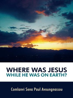 Where Was Jesus While He Was on Earth? - eBook  -     By: Comlanvi Sena Paul Avoungnassou